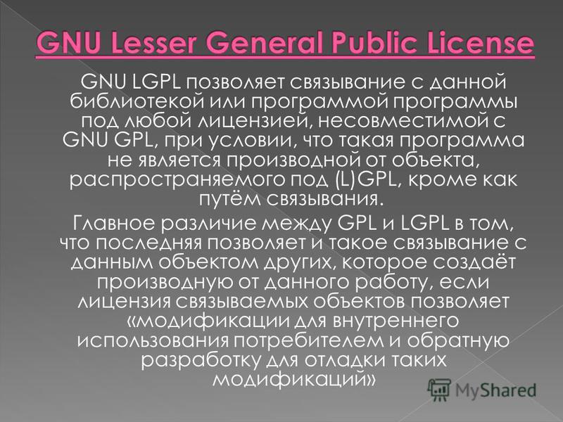 GNU LGPL позволяет связывание с данной библиотекой или программой программы под любой лицензией, несовместимой с GNU GPL, при условии, что такая программа не является производной от объекта, распространяемого под (L)GPL, кроме как путём связывания. Г
