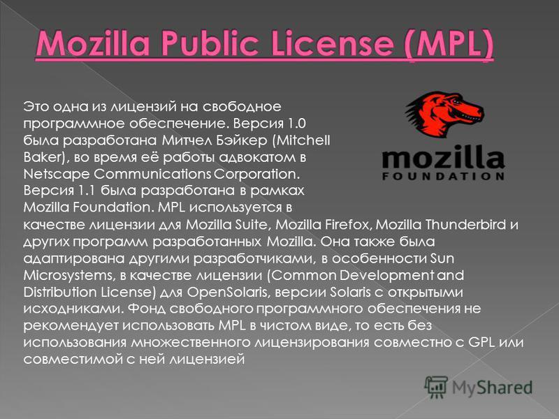 Это одна из лицензий на свободное программное обеспечение. Версия 1.0 была разработана Митчел Бэйкер (Mitchell Baker), во время её работы адвокатом в Netscape Communications Corporation. Версия 1.1 была разработана в рамках Mozilla Foundation. MPL ис