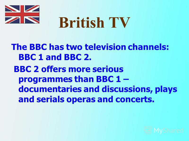 British TV The BBC has two television channels: BBC 1 and BBC 2. BBC 2 offers more serious programmes than BBC 1 – documentaries and discussions, plays and serials operas and concerts.