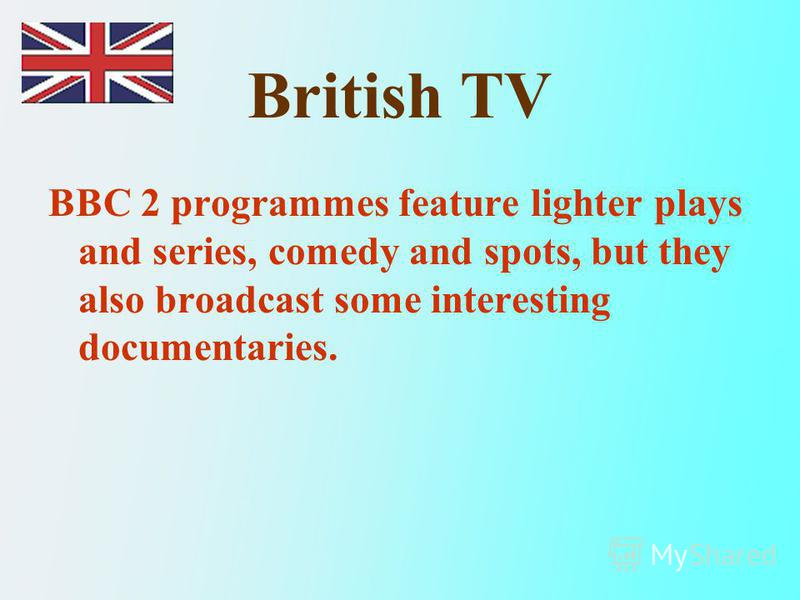 British TV BBC 2 programmes feature lighter plays and series, comedy and spots, but they also broadcast some interesting documentaries.