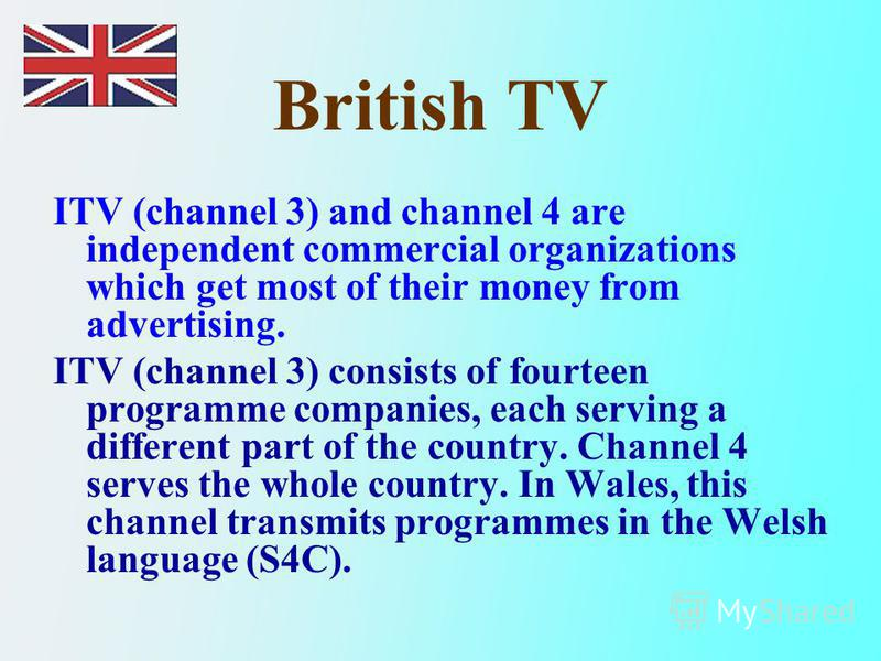 British TV ITV (channel 3) and channel 4 are independent commercial organizations which get most of their money from advertising. ITV (channel 3) consists of fourteen programme companies, each serving a different part of the country. Channel 4 serves