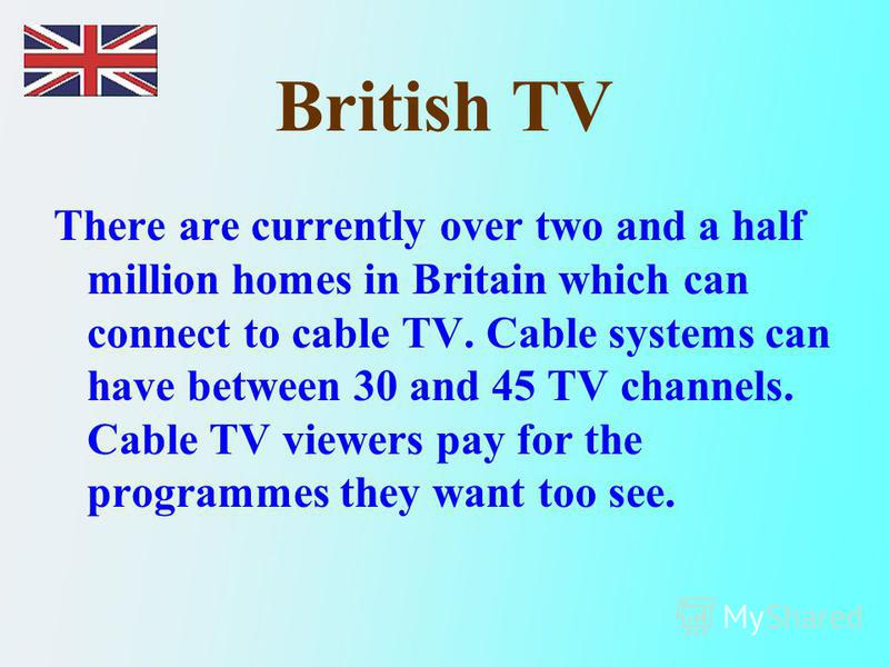 British TV There are currently over two and a half million homes in Britain which can connect to cable TV. Cable systems can have between 30 and 45 TV channels. Cable TV viewers pay for the programmes they want too see.
