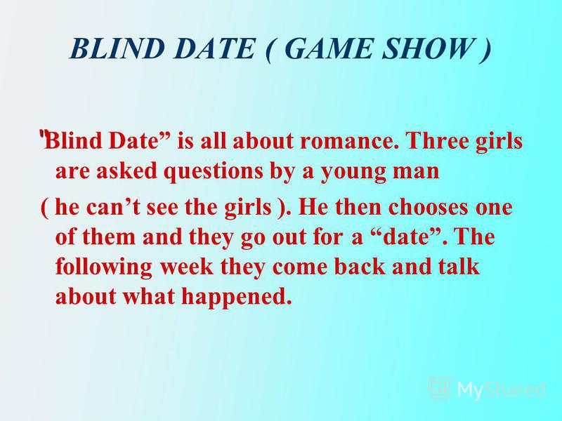 BLIND DATE ( GAME SHOW ) Blind Date is all about romance. Three girls are asked questions by a young man ( he cant see the girls ). He then chooses one of them and they go out for a date. The following week they come back and talk about what happened