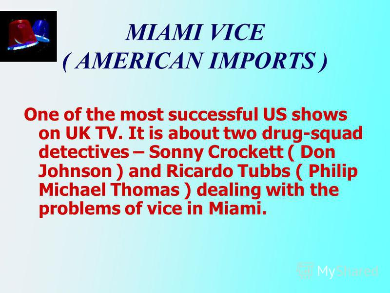 MIAMI VICE ( AMERICAN IMPORTS ) One of the most successful US shows on UK TV. It is about two drug-squad detectives – Sonny Crockett ( Don Johnson ) and Ricardo Tubbs ( Philip Michael Thomas ) dealing with the problems of vice in Miami.