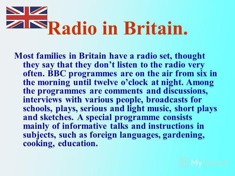 Radio in Britain. Most families in Britain have a radio set, thought they say that they dont listen to the radio very often. BBC programmes are on the air from six in the morning until twelve oclock at night. Among the programmes are comments and dis