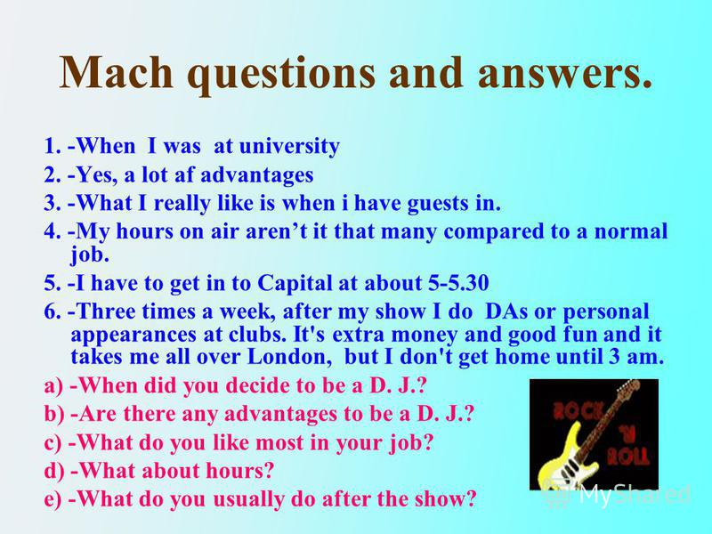 Mach questions and answers. 1. -When I was at university 2. -Yes, a lot af advantages 3. -What I really like is when i have guests in. 4. -My hours on air arent it that many compared to a normal job. 5. -I have to get in to Capital at about 5-5.30 6.