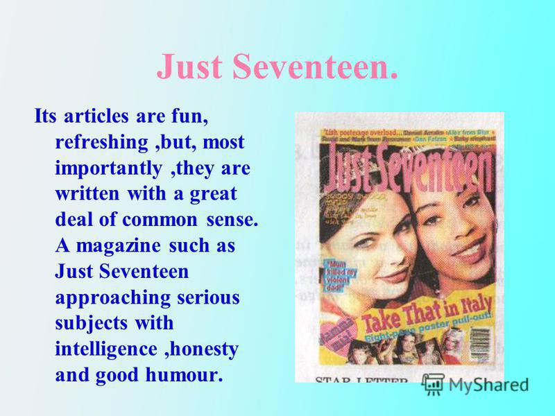 Just Seventeen. Its articles are fun, refreshing,but, most importantly,they are written with a great deal of common sense. A magazine such as Just Seventeen approaching serious subjects with intelligence,honesty and good humour.