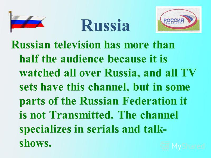 Russia Russian television has more than half the audience because it is watched all over Russia, and all TV sets have this channel, but in some parts of the Russian Federation it is not Transmitted. The channel specializes in serials and talk- shows.