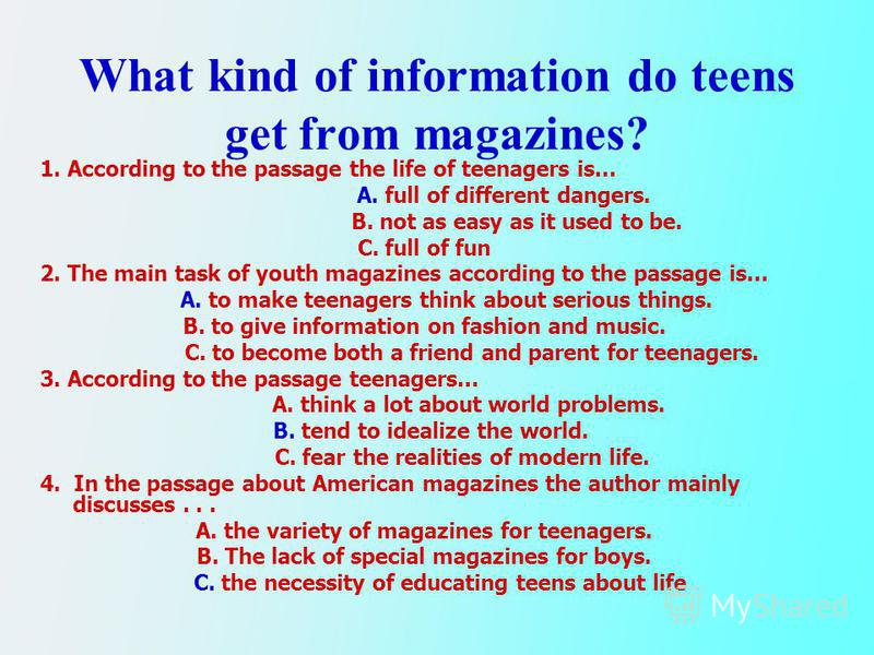 What kind of information do teens get from magazines? 1. According to the passage the life of teenagers is… A. full of different dangers. B. not as easy as it used to be. C. full of fun 2. The main task of youth magazines according to the passage is…