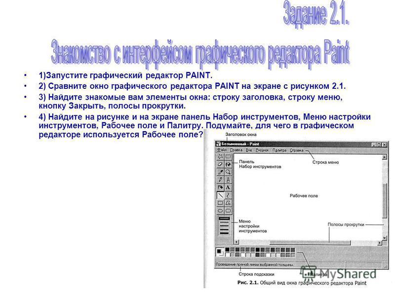 1)Запустите графический редактор PAINT. 2) Сравните окно графического редактора PAINT на экране с рисунком 2.1. 3) Найдите знакомые вам элементы окна: строку заголовка, строку меню, кнопку Закрыть, полосы прокрутки. 4) Найдите на рисунке и на экране