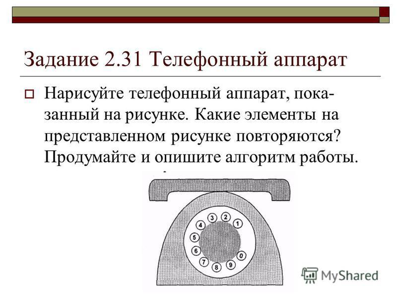 Задание 2.31 Телефонный аппарат Нарисуйте телефонный аппарат, пока занный на рисунке. Какие элементы на представленном рисунке повторяются? Продумайте и опишите алгоритм работы.