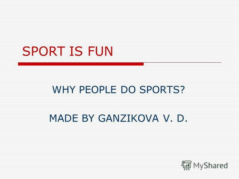 SPORT IS FUN WHY PEOPLE DO SPORTS? MADE BY GANZIKOVA V. D.