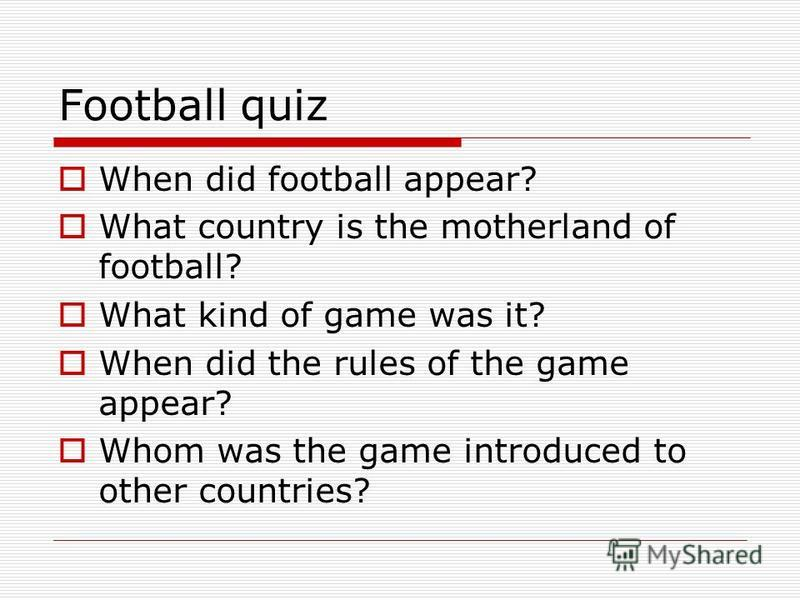 Football quiz When did football appear? What country is the motherland of football? What kind of game was it? When did the rules of the game appear? Whom was the game introduced to other countries?