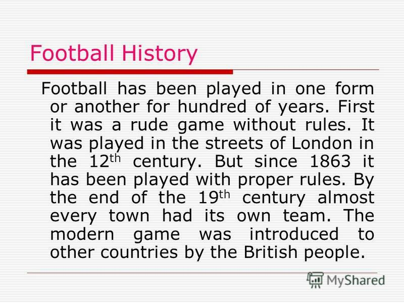 Football History Football has been played in one form or another for hundred of years. First it was a rude game without rules. It was played in the streets of London in the 12 th century. But since 1863 it has been played with proper rules. By the en