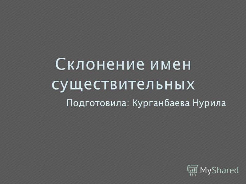 Подготовила: Курганбаева Нурила