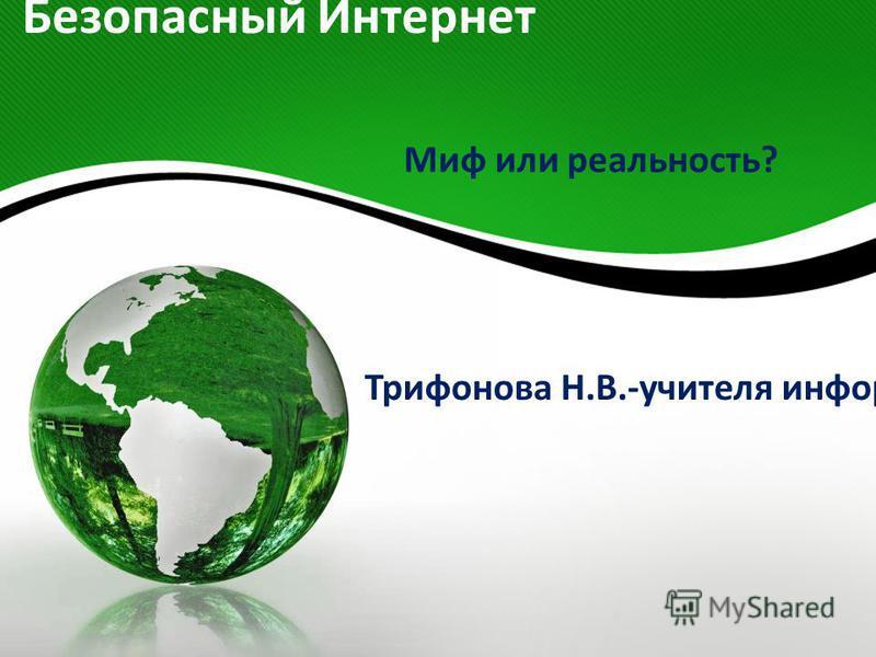 Безопасный Интернет Миф или реальность? Трифонова Н.В.-учителя информатики МБОУ СОШ 43 г.Белгорода.