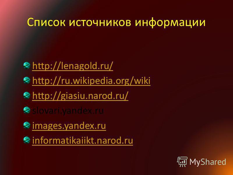 Список источников информации http://lenagold.ru/ http://ru.wikipedia.org/wiki http://giasiu.narod.ru/ slovari.yandex.ru images.yandex.ru informatikaiikt.narod.ru
