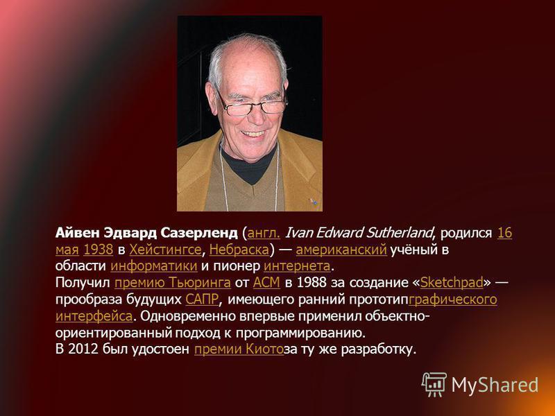 Айвен Эдвард Сазерленд (англ. Ivan Edward Sutherland, родился 16 мая 1938 в Хейстингсе, Небраска) американский учёный в области информатики и пионер интернета.англ.16 мая 1938Хейстингсе Небраскаамериканскийинформатикиинтернета Получил премию Тьюринга
