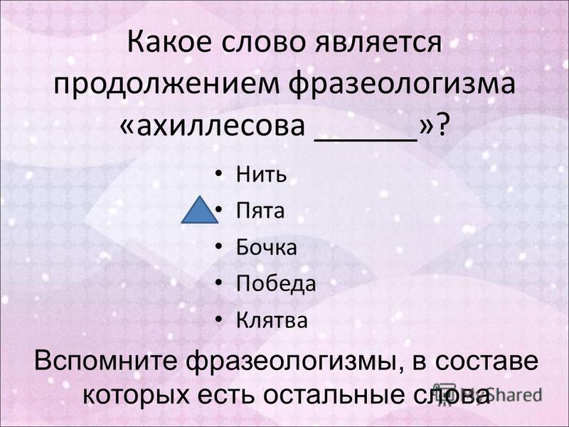 Какое слово является продолжением фразеологизма «ахиллесова ______»? Нить Пята Бочка Победа Клятва Вспомните фразеологизмы, в составе которых есть остальные слова