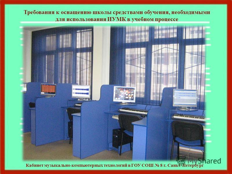 Требования к оснащению школы средствами обучения, необходимыми для использования ИУМК в учебном процессе Кабинет музыкально-компьютерных технологий в ГОУ СОШ 8 г. Санкт-Петербург