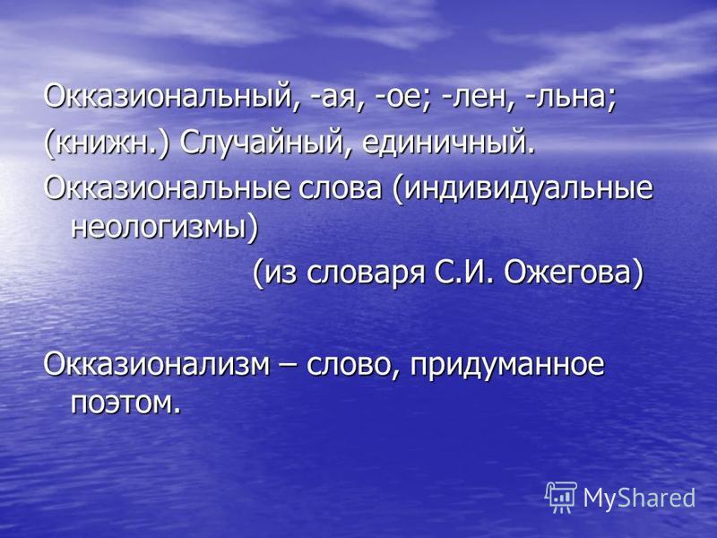 Окказиональный, -ая, -ое; -лен, -льна; (книжн.) Случайный, единичный. Окказиональные слова (индивидуальные неологизмы) (из словаря С.И. Ожегова) (из словаря С.И. Ожегова) Окказионализм – слово, придуманное поэтом.
