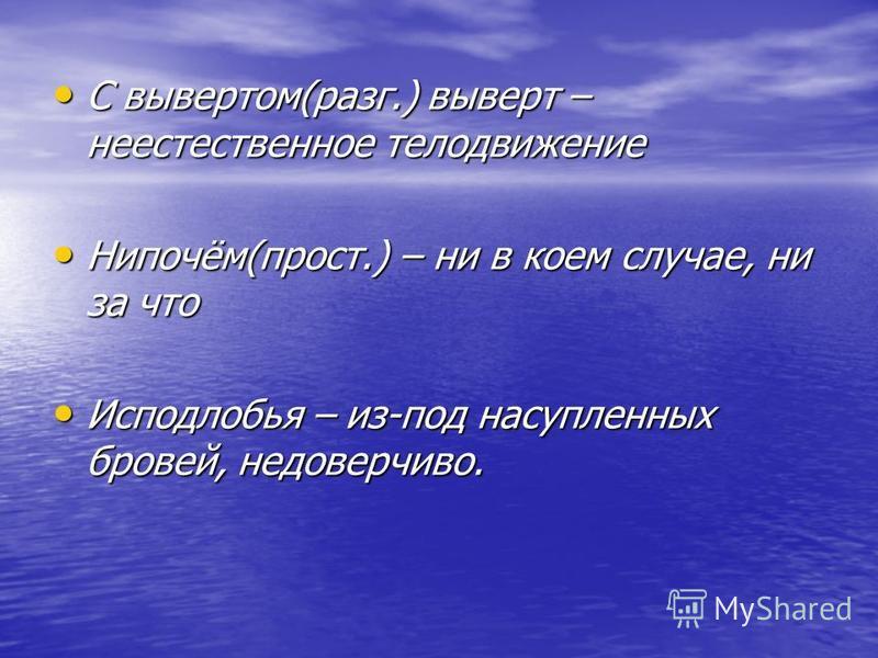 С вывертом(разг.) выверт – неестественное телодвижение С вывертом(разг.) выверт – неестественное телодвижение Нипочём(прост.) – ни в коем случае, ни за что Нипочём(прост.) – ни в коем случае, ни за что Исподлобья – из-под насупленных бровей, недоверч
