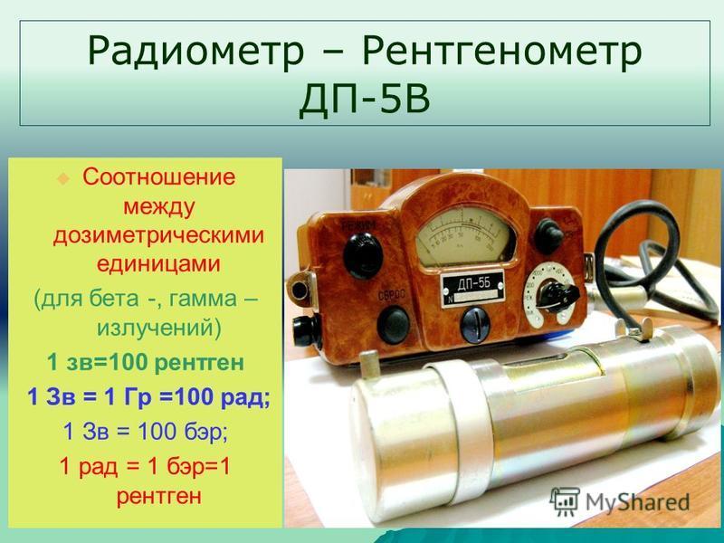 Радиометр – Рентгенометр ДП-5В Соотношение между дозиметрическими единицами (для бета -, гамма – излучений) 1 зв=100 рентген 1 Зв = 1 Гр =100 рад; 1 Зв = 100 бэр; 1 рад = 1 бэр=1 рентген