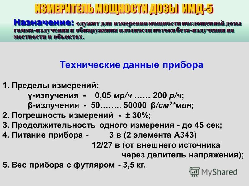ИЗМЕРИТЕЛЬ МОЩНОСТИ ДОЗЫ ИМД-5 Назначение: служит для измерения мощности поглощенной дозы гамма-излучения и обнаружения плотности потока бета-излучения на местности и объектах. Назначение: служит для измерения мощности поглощенной дозы гамма-излучени