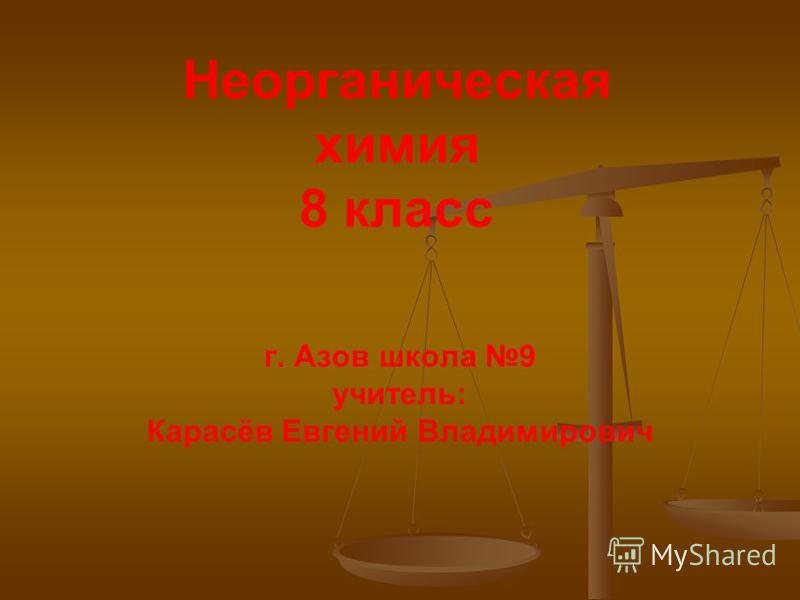 Неорганическая химия 8 класс г. Азов школа 9 учитель: Карасёв Евгений Владимирович