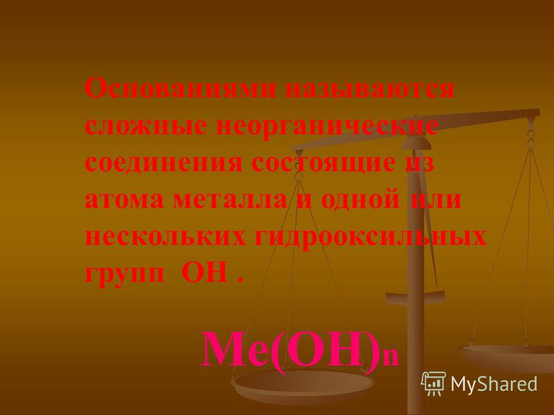 Основаниями называются сложные неорганические соединения состоящие из атома металла и одной или нескольких гидроксильных групп ОН. Ме(ОН) n