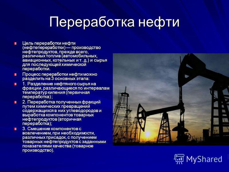 Переработка нефти Цель переработки нефти (нефтепереработки) производство нефтепродуктов, прежде всего, различных топлив (автомобильных, авиационных, котельных и т. д.) и сырья для последующей химической переработки. Процесс переработки нефти можно ра