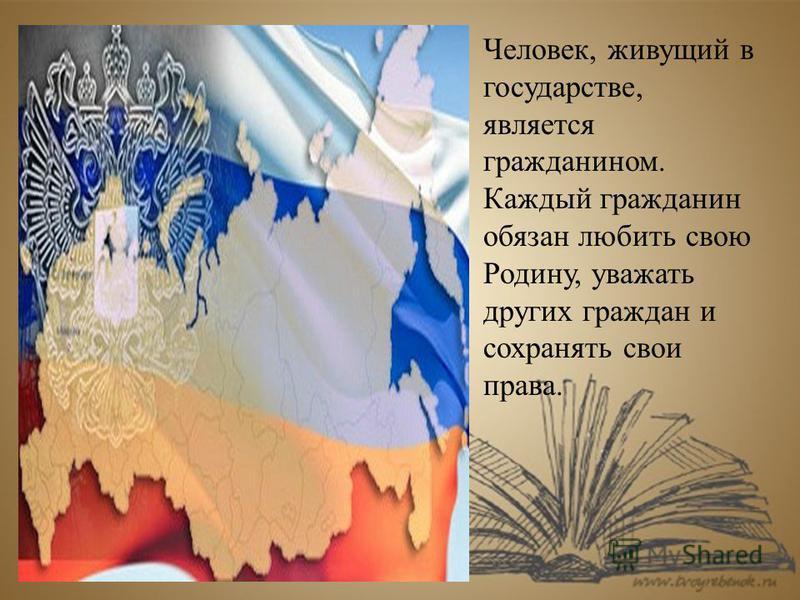 Человек, живущий в государстве, является гражданином. Каждый гражданин обязан любить свою Родину, уважать других граждан и сохранять свои права.