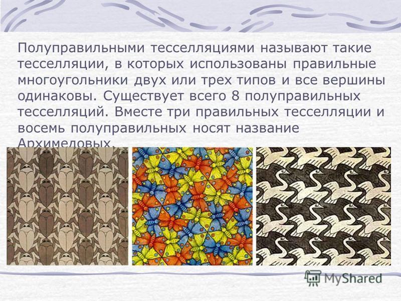 Полуправильными тесселляциями называют такие тесселляции, в которых использованы правильные многоугольники двух или трех типов и все вершины одинаковы. Существует всего 8 полуправильных тесселляций. Вместе три правильных тесселляции и восемь полуправ