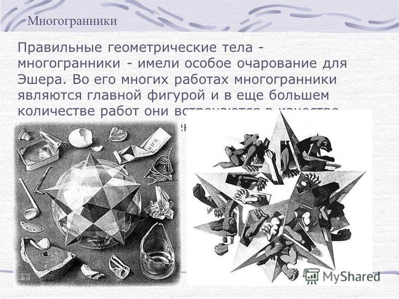 Правильные геометрические тела - многогранники - имели особое очарование для Эшера. Во его многих работах многогранники являются главной фигурой и в еще большем количестве работ они встречаются в качестве вспомогательных элементов. Многогранники