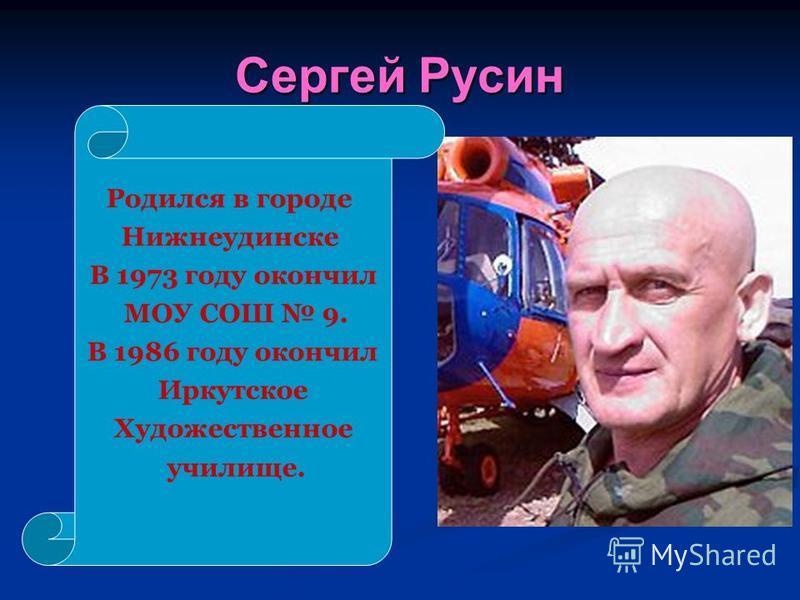 Сергей Русин Родился в городе Нижнеудинске В 1973 году окончил МОУ СОШ 9. В 1986 году окончил Иркутское Художественное училище.