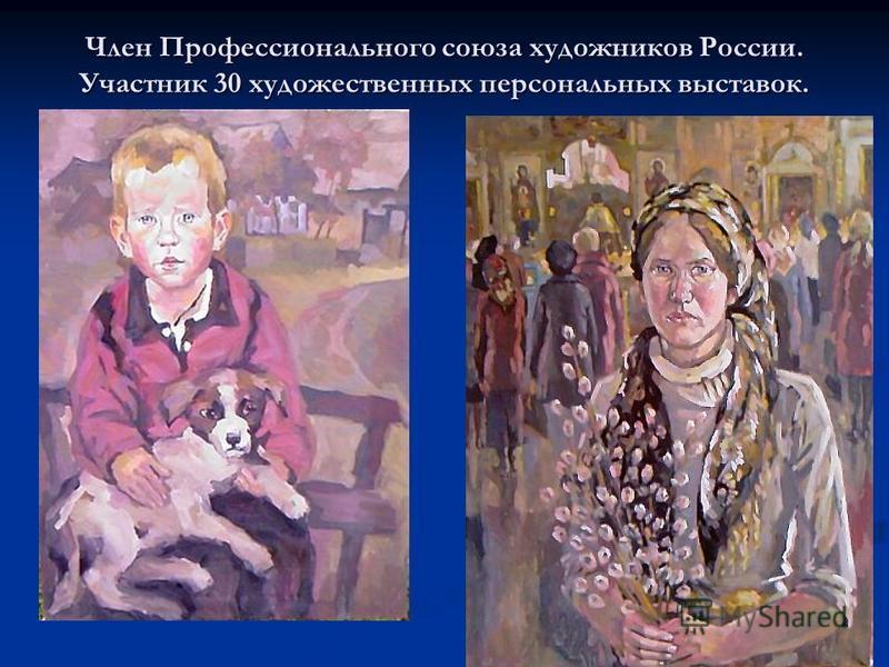 Член Профессионального союза художников России. Участник 30 художественных персональных выставок.
