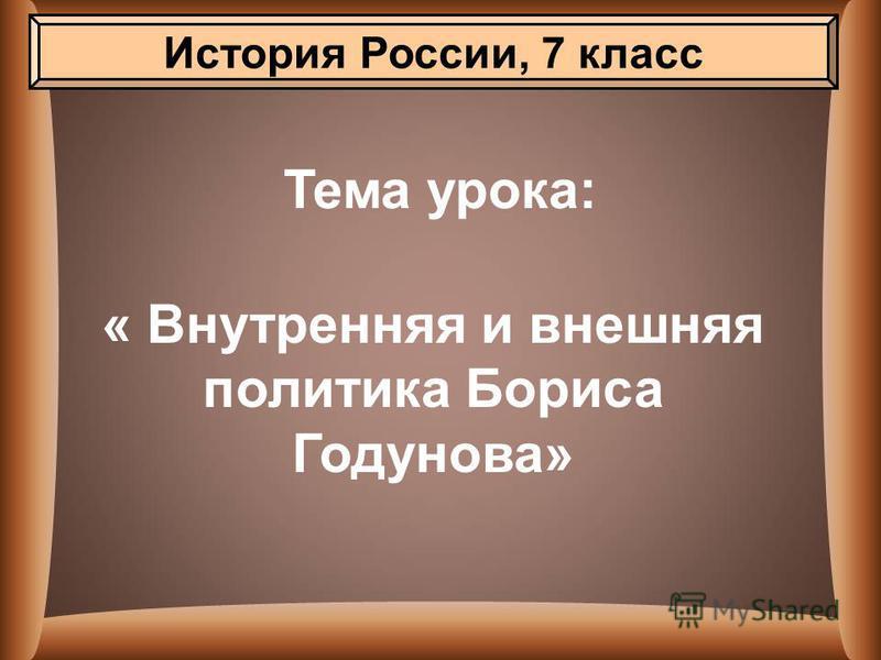 Тема урока: « Внутренняя и внешняя политика Бориса Годунова» История России, 7 класс
