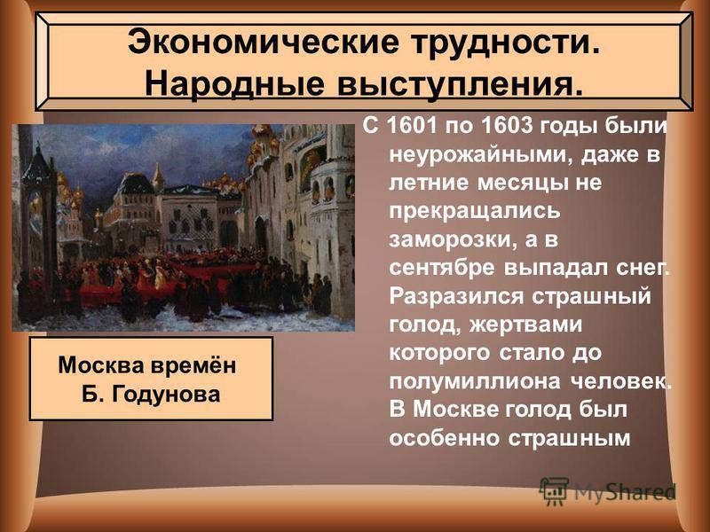 С 1601 по 1603 годы были неурожайными, даже в летние месяцы не прекращались заморозки, а в сентябре выпадал снег. Разразился страшный голод, жертвами которого стало до полумиллиона человек. В Москве голод был особенно страшным Экономические трудности