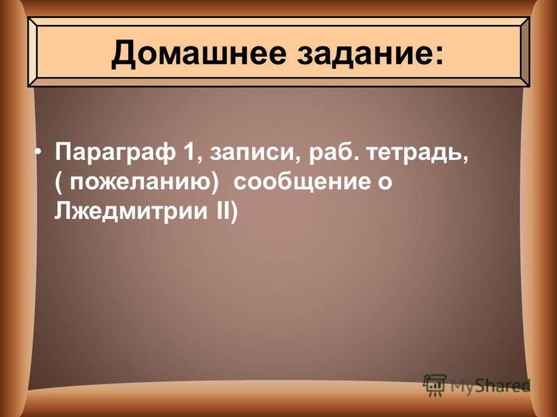 Параграф 1, записи, раб. тетрадь, ( пожеланию) сообщение о Лжедмитрии II) Домашнее задание: