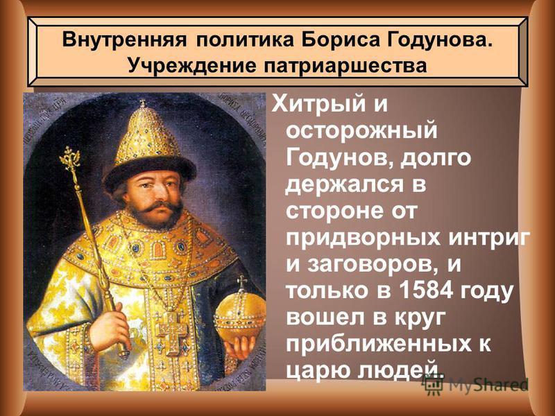 Хитрый и осторожный Годунов, долго держался в стороне от придворных интриг и заговоров, и только в 1584 году вошел в круг приближенных к царю людей. Внутренняя политика Бориса Годунова. Учреждение патриаршества