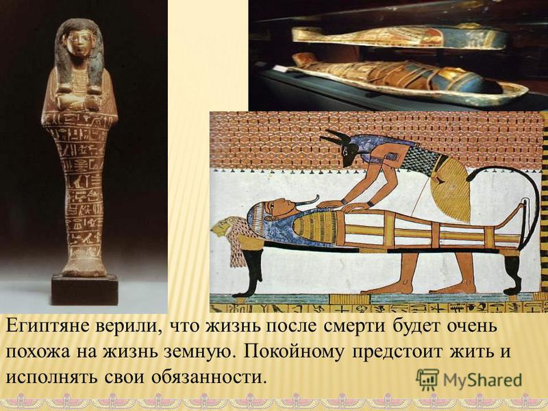 Египтяне верили, что жизнь после смерти будет очень похожа на жизнь земную. Покойному предстоит жить и исполнять свои обязанности.
