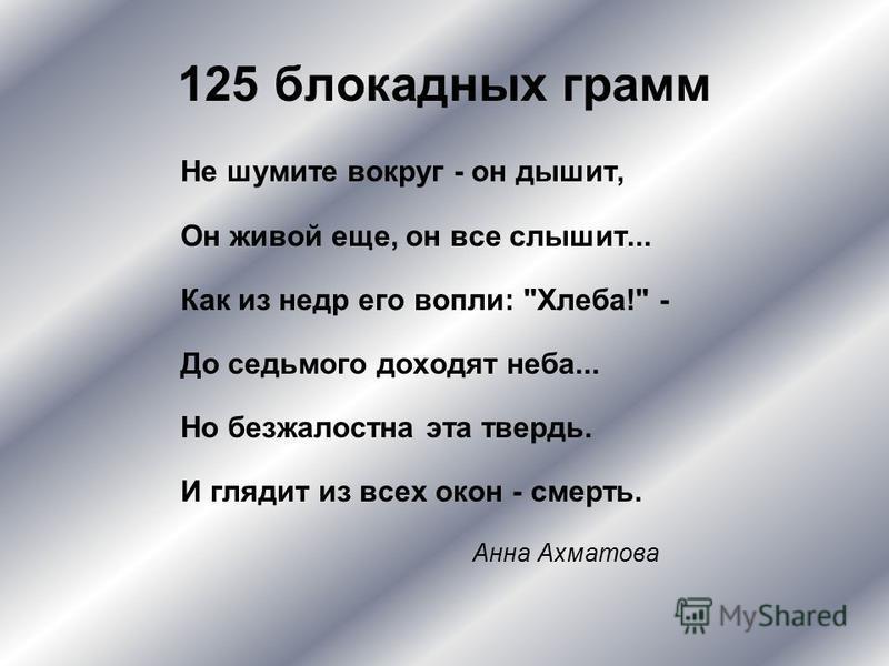 125 блокадных грамм Не шумите вокруг - он дышит, Он живой еще, он все слышит... Как из недр его вопли: Хлеба! - До седьмого доходят неба... Но безжалостна эта твердь. И глядит из всех окон - смерть. Анна Ахматова