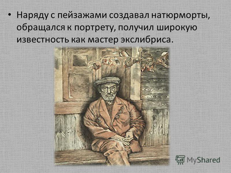 Наряду с пейзажами создавал натюрморты, обращался к портрету, получил широкую известность как мастер экслибриса.