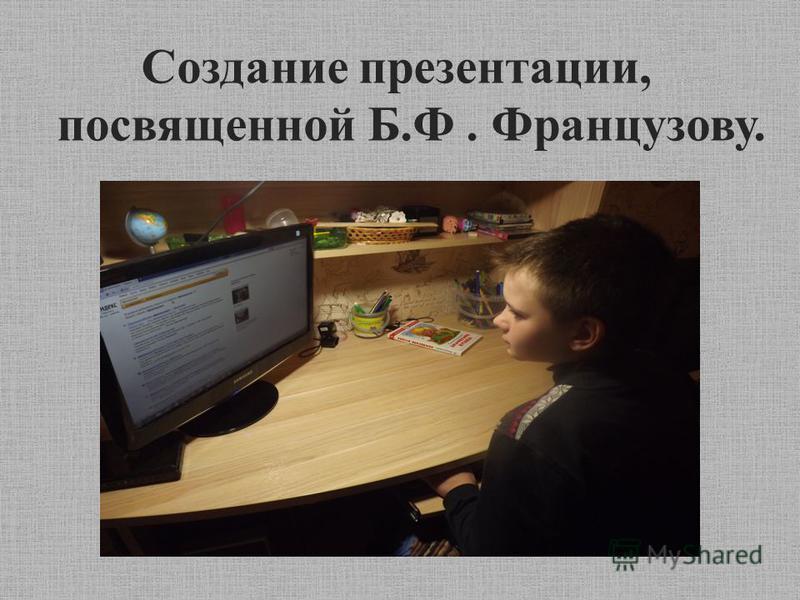 Создание презентации, посвященной Б.Ф. Французову.