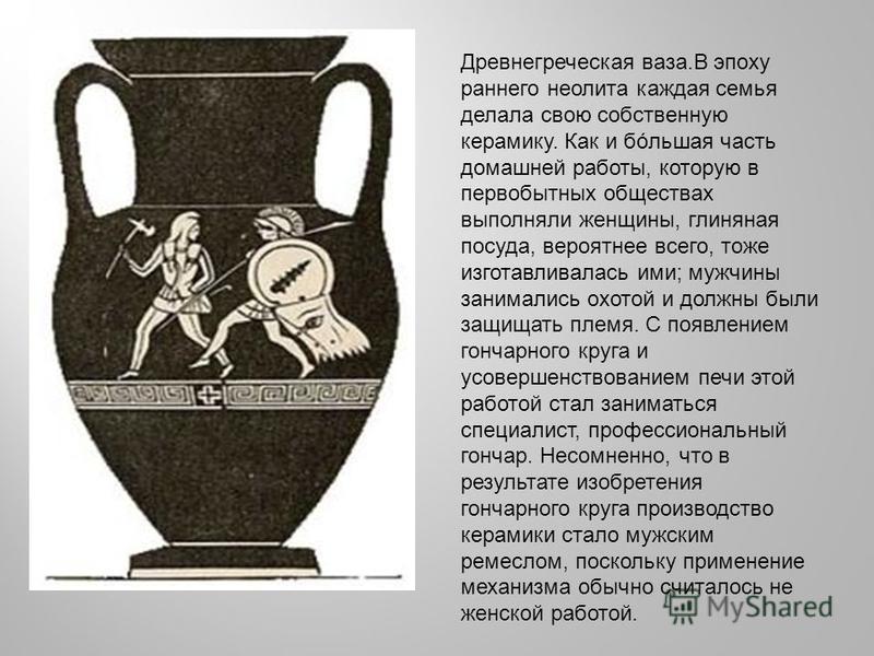 Древнегреческая ваза.В эпоху раннего неолита каждая семья делала свою собственную керамику. Как и большая часть домашней работы, которую в первобытных обществах выполняли женщины, глиняная посуда, вероятнее всего, тоже изготавливалась ими; мужчины за