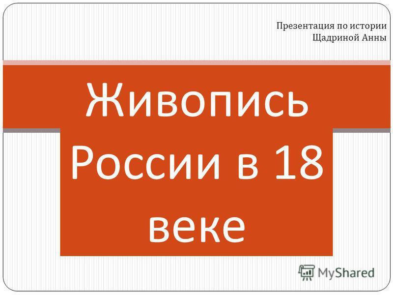 Живопись России в 18 веке Презентация по истории Щадриной Анны