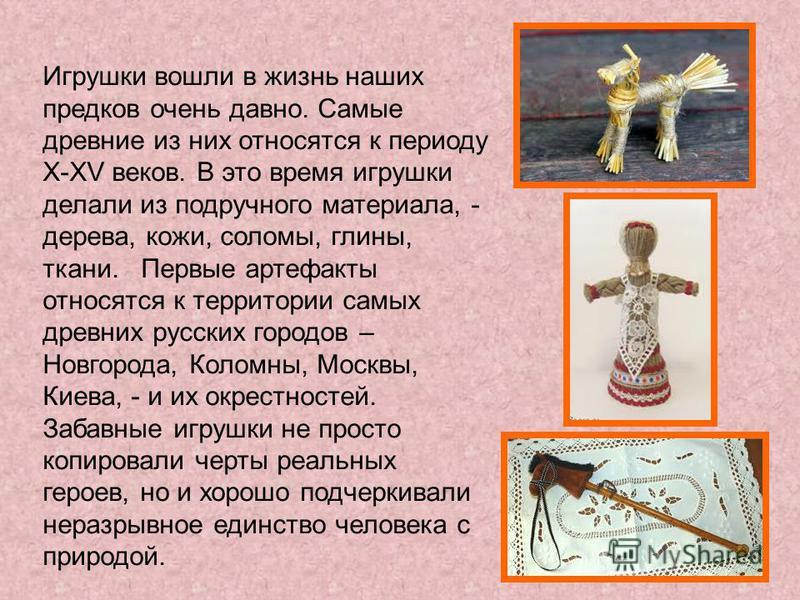Игрушки вошли в жизнь наших предков очень давно. Самые древние из них относятся к периоду X-XV веков. В это время игрушки делали из подручного материала, - дерева, кожи, соломы, глины, ткани. Первые артефакты относятся к территории самых древних русс