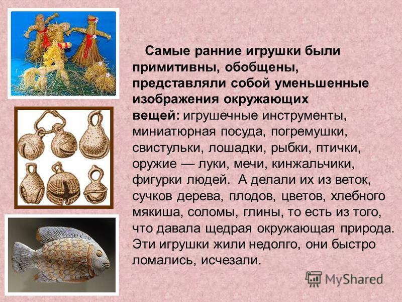 Самые ранние игрушки были примитивны, обобщены, представляли собой уменьшенные изображения окружающих вещей: игрушечные инструменты, миниатюрная посуда, погремушки, свистульки, лошадки, рыбки, птички, оружие луки, мечи, кинжальчики, фигурки людей. А