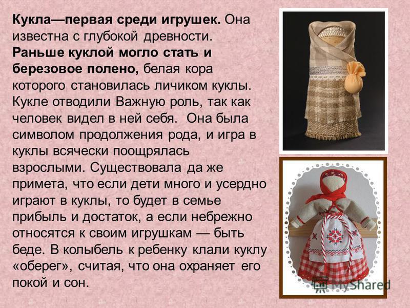 Куклапервая среди игрушек. Она известна с глубокой древности. Раньше куклой могло стать и березовое полено, белая кора которого становилась личиком куклы. Кукле отводили Важную роль, так как человек видел в ней себя. Она была символом продолжения род