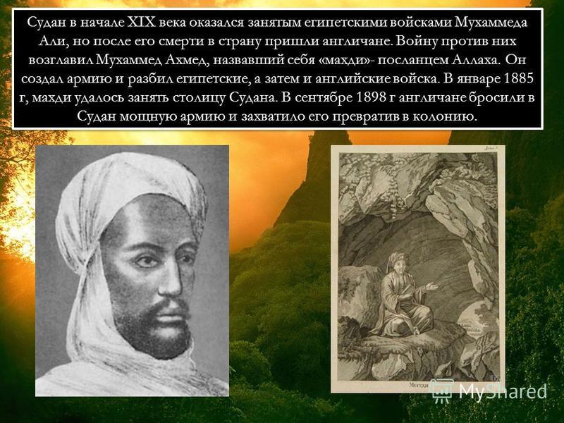 Судан в начале XIX века оказался занятым египетскими войсками Мухаммеда Али, но после его смерти в страну пришли англичане. Войну против них возглавил Мухаммед Ахмед, назвавший себя «махди»- посланцем Аллаха. Он создал армию и разбил египетские, а за